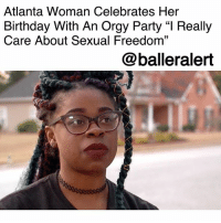 "Anaconda, Birthday, and Comfortable: Atlanta Woman Celebrates Her  Birthday With An Orgy Party ""I Really  Care About Sexual Freedom""  @balleralert Atlanta Woman Celebrates Her Birthday With An Orgy Party ""I Really Care About Sexual Freedom"" -blogged by @peachkyss ⠀⠀⠀⠀⠀⠀⠀ ⠀⠀⠀⠀⠀⠀⠀ An Atlanta woman is celebrating her birthday with an orgy party to help young black women be sexually liberated. ⠀⠀⠀⠀⠀⠀⠀ ⠀⠀⠀⠀⠀⠀⠀ Cidney Green went viral last year with her orgy parties using the hashtag ATLOrgy. Well, it looks like she's at again. Many are probably curious about what the party entails, who attends, and if it is free. ⠀⠀⠀⠀⠀⠀⠀ ⠀⠀⠀⠀⠀⠀⠀ According to Green's website, the orgy party is called an 'Erotic Sleepover.' The site states, ""Erotic SleepOver is an all-inclusive sexual retreat on the world's most luxurious properties. We specialize in catering to your inner bourgeois freak with top of the line cuisine and total sexual liberation. All Erotic Sleepovers include full course gourmet meals, more than enough liquid courage, adult novelties, unique adult entertainment, thousands of condoms and highly trained security guards. Our guards do not only ensure these legendary events go on without a hitch but they also make certain that no phones or electronic devices enter the premises. This gives you 100% freedom to live out every single sexual desire you've ever possessed...without worrying about ending up on SnapChat or PornHub.com. Our extremely thorough cleaning experts ensure things remain...spotless throughout your entire stay. Speaking of your stay, we will always provide a safe, comfortable orgasmic place to cum in..."" ⠀⠀⠀⠀⠀⠀⠀ ⠀⠀⠀⠀⠀⠀⠀ This will be Green's second party and because it was a sold out event, she has increased her price to $500. According to BET, attendees will be given a secret location where a porn star will join them for a four course meal. ⠀⠀⠀⠀⠀⠀⠀ ⠀⠀⠀⠀⠀⠀⠀ Green states that she cares about ""sexual freedom, especially black women because they are not able to be sexually free without being shamed."" ⠀⠀⠀⠀⠀⠀⠀ ⠀⠀⠀⠀⠀⠀⠀ What are your thoughts on ATLORGY?"
