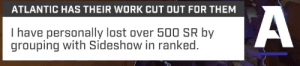 Ranked: ATLANTIC HAS THEIR WORK CUT OUT FOR THEM  I have personally lost over 500 SR by  grouping with Sideshow in ranked.