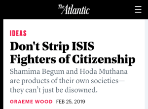 And why not?: Atlantic  IDEAS  Don't Strip ISIS  Fighters of Citizenship  Shamima Begum and Hoda Muthana  are products of their own societies  they can't just be disowned.  GRAEME WOOD FEB 25, 2019 And why not?