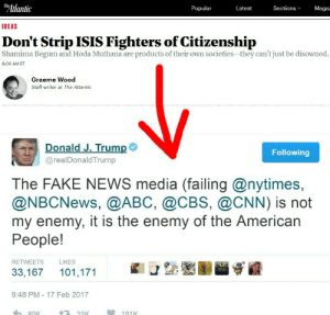 """""""Don't Strip ISIS Fighters of Citizenship"""" - Graeme Wood writing for The Atlantic: Atlantic  Maga  Popular  Latest  Sections  IDEAS  Don't Strip ISIS Fighters of Citizenship  Shamima Begum and Hoda Muthana are products of their own societies-they can't just be disowned.  6:00 AM ET  Graeme Wood  Staff writer at The Atlantic  Donald J. Trump  @realDonaldTrump  Following  The FAKE NEWS media (failing @nytimes,  @NBCNews, @ABC, @CBS, @CNN) is not  my enemy, it is the enemy of the American  People!  RETWEETS  LIKES  33,167 101,171  9:48 PM-17 Feb 2017  33K  101K """"Don't Strip ISIS Fighters of Citizenship"""" - Graeme Wood writing for The Atlantic"""