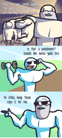 "Omg, Tumblr, and Blog: Atlas! For your crimes against  the gods, |condemn you to  ift thesky forall eternitu  Is that a punishment?  Sounds like hecka gains bro.  Ye Atlas, keep those  reps G for me. <p><a href=""https://omg-images.tumblr.com/post/164983092397/punishment"" class=""tumblr_blog"">omg-images</a>:</p>  <blockquote><p>Punishment?</p></blockquote>"