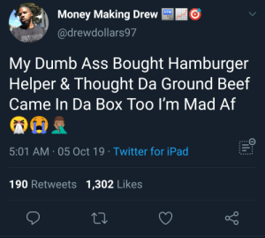 Thanks for letting me know it doesn't.: ATM  Money Making Drew  @drewdollars97  JUST DOP  My Dumb Ass Bought Hamburger  Helper & Thought Da Ground Beef  Came In Da Box Too I'm Mad Af  5:01 AM 05 Oct 19 Twitter for iPad  190 Retweets 1,302 Likes Thanks for letting me know it doesn't.