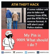 desifun: ATM THEFT HACK  If some robber ask  you to take out  money from ATM  put the ATM Pin in  reverse format, it  will alert Local  Police station.  My Pin is  9009.What should  i do ?  困@DESIFUN 증@DESIFUN  @DESIFUN-DESIFUN.COM desifun