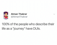 "Anaconda, Journey, and Life: Atman Thakrar  @AtmanThakrar  100% of the people who describe their  life as a ""journey"" have DUls."
