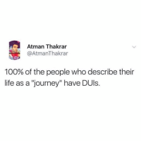 "I never seen something so real. @moistbuddha: Atman Thakrar  @AtmanThakrar  100% of the people who describe their  life as a ""journey"" have DUls. I never seen something so real. @moistbuddha"