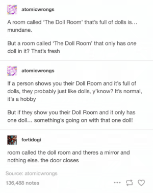 Fresh, Mirror, and Source: atomicwrongs  A room called 'The Doll Room' that's full of dolls is...  mundane  But a room called 'The Doll Room' that only has one  doll in it? That's fresh  atomicwrongs  If a person shows you their Doll Room and it's full of  dolls, they probably just like dolls, y'know? It's normal,  it's a hobby  But if they show you their Doll Room and it only has  one doll... something's going on with that one doll!  fortidogi  room called the doll room and theres a mirror and  nothing else. the door closes  Source: atomicwrongs  136,488 notes The doll room