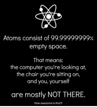 """Tumblr, Blog, and Computer: Atoms consist of 99.99999999%  empty space.  That means:  the computer you're looking at,  the chair you're sitting on,  and you, yourself  are mostly NOT THERE.  How awesome is that?! <p><a href=""""https://epicjohndoe.tumblr.com/post/172319626882/this-makes-me-feel-less-claustrophobic"""" class=""""tumblr_blog"""">epicjohndoe</a>:</p>  <blockquote><p>This Makes Me Feel Less Claustrophobic</p></blockquote>"""