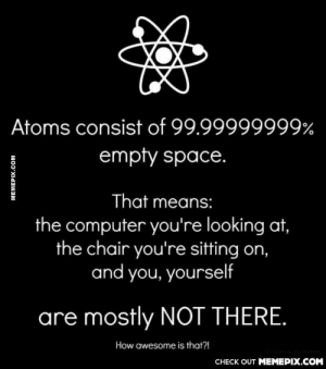 Creepy..omg-humor.tumblr.com: Atoms consist of 99.99999999%  empty space.  That means:  the computer you're looking at,  the chair you're sitting on,  and you, yourself  are mostly NOT THERE.  How awesome is that?!  CHECK OUT MEMEPIX.COM  MEMEPIX.COM Creepy..omg-humor.tumblr.com