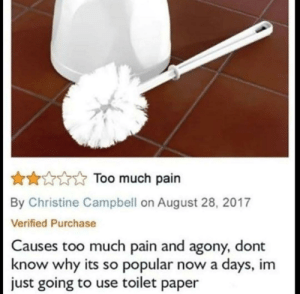 me irl: AToo much pain  By Christine Campbell on August 28, 2017  Verified Purchase  Causes too much pain and agony, dont  now why its so popular now a days, im  just going to use toilet paper me irl