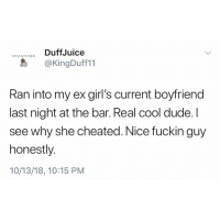 Dude, Funny, and Girls: ATORKDuffJuice  STACKTOBER  @KingDuff11  Ran into my ex girl's current boyfriend  last night at the bar. Real cool dude. I  see why she cheated. Nice fuckin guy  honestly.  10/13/18, 10:15 PM Sometimes you gotta take an L like a champ. Good for you Duff