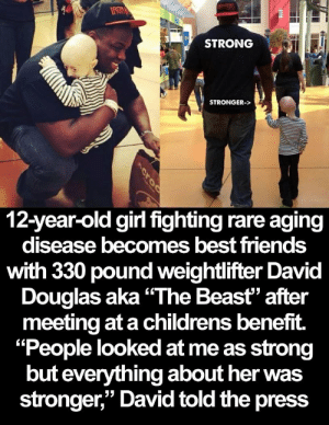 "Friends, Best, and Girl: ATPKEBCL  IRON  STRONG  STRONGER->  12-year-old girl fighting rare aging  disease becomes best friends  with 330 pound weightlifter David  Douglas aka ""The Beast"" after  meeting at a childrens benefit.  ""People looked at me as strong  but everything about her was  stronger,"" David told the press  croo That's sweet"