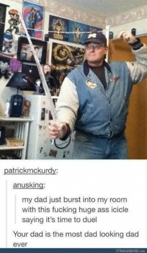 Ass, Dad, and Fucking: atrickmckurdv:  anusking:  my dad just burst into my room  with this fucking huge ass icicle  saying it's time to duel  Your dad is the most dad looking dad  ever