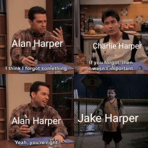 Two men forget half man: AtriG  Alan Harper  Charlie Harper  If you forgot, then  it wasn't important.  I think I forgot something.  Jake Harper  Alan Harper  Yeah, you're right Two men forget half man