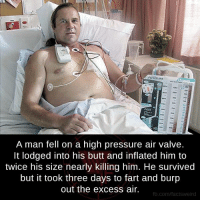 Burpe: ATRIUM  A man fell on a high pressure air valve.  It lodged into his butt and inflated him to  twice his size nearly killing him. He survived  but it took three days to fart and burp  out the excess air.  fb.com/facts Weird