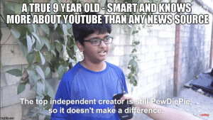 News, True, and youtube.com: ATRUE9YEAROLD-SMARTAND KNOWS  MOREABOUT YOUTUBE THAN ANY NEWSSOURCE  The top independent creator IS still PewDiePie.  so it doesn't make a difference The true embodiment of a 9 year old - puts news sources to shame