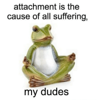 Very true , thanks jack: attachment is the  cause of all suffering,  my dudes Very true , thanks jack