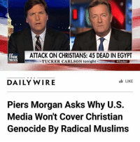 America, Feminism, and Friends: ATTACK ON CHRISTIANS: 45 DEAD IN EGYPT  FOX  NEWS  TUCKER CARLSON tonight  Tucker  T H E  LIKE  DAILY WIRE  Piers Morgan Asks Why U.S.  Media Won't Cover Christian  Genocide By Radical Muslims FINALLY 🇺🇸❤️ politicians gop conservative republican liberal democrat libertarian Trump christian feminism athiesm Sanders Clinton America patriot muslim bible religion quran lgbt government feminism abortion traditional capitalism 🎀🎀🎀🎀🎀🎀 - Follow my main! @guns_are_fun_ ✨✨✨✨✨ - Tags your friends 💝💝💝💝💝 ----------------------- ❤️🇺🇸🙏🏻 politicians gop conservative republican liberal democrat libertarian Trump christian feminism atheism Sanders Clinton America patriot muslim bible religion quran lgbt government feminism abortion traditional capitalism 🖤🖤🖤🖤🖤🖤 - 💐Follow my main!💐 @guns_are_fun_ ✨✨✨✨✨✨ - 🌞Tag your friends 🌞