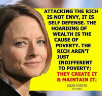 Jodie Foster, Bingo, and Create: ATTACKING THE RICH  IS NOT ENVY, IT IS  SELF DEFENSE. THE  HOARDING OF  WEALTH IS THE  CAUSE OF  POVERTY. THE  RICH AREN'T  JUST  INDIFFERENT  TO POVERTY;  THEY CREATE IT  & MAINTAIN IT  JODIE FOSTER  ACTRESS BINGO.