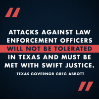 Texas Governor Greg Abbott condemned the recent attacks against police, and vows to bring the perpetrators to swift justice.  Share if you agree with Governor Abbott.: ATTACKS AGAINST LAW  ENFORCEMENT OFFICERS  WILL NOT BE TOLERATED  IN TEXAS AND MUST BE  MET WITH SWIFT JUSTICE.  TEXAS GOVERNOR GREG ABBOTT Texas Governor Greg Abbott condemned the recent attacks against police, and vows to bring the perpetrators to swift justice.  Share if you agree with Governor Abbott.