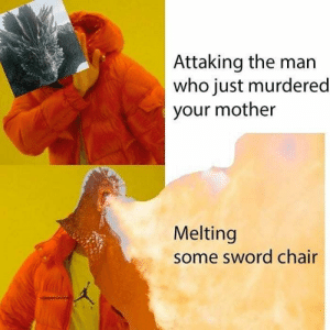 Best Game of Thrones Memes That Are Hilarious (48 Pics)-45: Attaking the man  who just murdered  your mother  Melting  some sword chair Best Game of Thrones Memes That Are Hilarious (48 Pics)-45