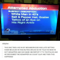 Memes, Olaf, and 🤖: Attempted Ab  ction  SUSPECT DESCRIPTION  White Man in 40's  Salt & Pepper Hair, Goatee  Tattoo of an Eye on  His Right Ankle  6:30p  NBC 2 News at Six  6:00p  6:03  nikkipher:  THIS ONE TIME A KID IN MY NEIGHBORHOOD WAS LATE GETTING  HOME BECAUSE HE WAS BUYING DRUGS SO HE TOLD HIS MOM HE  GOTKIDNAPPED AND SHE MADE HIM REPORT IT TO THE POLICE AND  HE DESCRIBED THE KIDNAPPER AS COUNT OLAF AND THEN THIS  HAPPENED 😂😂