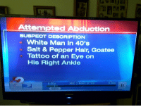 Drugs, News, and Police: Attempted Abduction  SUSPECT DEBORIPTION  - White Man in 40's  Salt & Pepper Hair, Goatee  Tattoo of an Eye on  His Right Ankle  6:00p  NBC 2 News at Six  6:30p  6:03  SAMSUNO vilevillage:  nikkipher:  THIS ONE TIME A KID IN MY NEIGHBORHOOD WAS LATE GETTING HOME BECAUSE HE WAS BUYING DRUGS SO HE TOLD HIS MOM HE GOT KIDNAPPED AND SHE MADE HIM REPORT IT TO THE POLICE AND HE DESCRIBED THE KIDNAPPER AS COUNT OLAF AND THEN THIS HAPPENED  I am about to cry laughing omfg