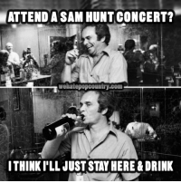Memes, Hunting, and 🤖: ATTEND A SAM HUNT CONCERT?  Welatepopcountry.com  ITHINKILL JUST STAYHERE &DRINK We sure do miss you, Merle Haggard!