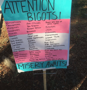 """Horny, Kkk, and Tumblr: ATTENION  BIGOTS!  Homophobes  TRaNSphobes  MisogyNists  XeNophobes  Ableists  Racists  ANti- ChoicerS  BeN Shapizo  Richard SpeNcez  Bllionaires  KKK  """"Nice"""" Guys  nhite Suppemadists INteeNet Teols  People who stop at  yellow ignts  Pollutees  CEOS  Millionaires  MaNsplaiNees  Classists  Booly Shamees  Slut shamers  Capitalists  Rapists  Abusees  エCE  TRump  Pedophiles  CreariONists  PRisON Gucrds  Bousge oi sie  Car callers  MeNiNists  Dorder Wall BUEEOONS ZiONistS  ColoNists  Imperialists  Frat Boys  Fape Apologists  Cultural APPROPRiatons  LaNdiords  Peopre who dlos' tip  Nazis  WardeNs  Impact Panry  Cis MeN  Islamophobes  ANti- Semites  Cops  マBibleThumpees  YAF Membes  LibertaniaNS  RepublicaNs  Fascists  Hereros  HORNY MeN ON the TL  Climare chaNge DeNiees  MISERY AWAITS  rim Attention Bigots!"""