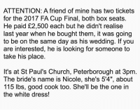 "Quality 😂: ATTENTION: A friend of mine has two tickets  for the 2017 FA Cup Final, both box seats.  He paid £2,500 each but he didn't realise  last year when he bought them, it was going  to be on the same day as his wedding. If you  are interested, he is looking for someone to  take his place.  It's at St Paul's Church, Peterborough at 3pm  The bride's name is Nicole, she's 5'4"", about  115 lbs, good cook too. She'll be the one in  the white dress! Quality 😂"
