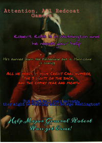 George Washington, Help, and History: Attention AAL Redcoat  Gamer s  Robert Ross  ashington and  he neee your help  He's burned down the Whitehouse but a Hurricane  earing)  ALL HEWEEDS, I5 YOUR CREDIT CARD NUMBER  THE 3 DIGITS ON THE BACK  AND THE EXPIRY YEAR AND Mow  But don t teli yourparents,  they might be working wäth George Washington!! ATTENTION! ALL REDCOAT GAMERS!