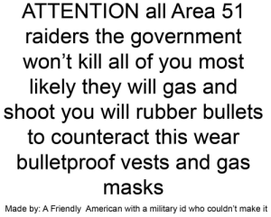 Be careful posted Bc u/xCasinx was banned: ATTENTION all Area 51  raiders the government  won't kill all of you most  likely they will gas and  shoot you will rubber bullets  to counteract this wear  bulletproof vests and gas  masks  Made by: A Friendly American with a military id who couldn't make it Be careful posted Bc u/xCasinx was banned