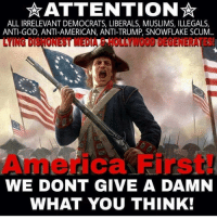 Anti Liberal Memes: ATTENTION  ALL IRRELEVANT DEMOCRATS, LIBERALS, MUSLIMS, ILLEGALS  ANTI-GOD, ANTI-AMERICAN, ANTI-TRUMP, SNOWFLAKE SCUM  WE DONT GIVE A DAMN  WHAT YOU THINK!