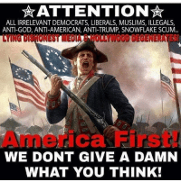 Amen!!! americafirst: ATTENTION  ALL IRRELEVANT DEMOCRATS, LIBERALS, MUSLIMS, ILLEGALS  ANTI-GOD, ANTI-AMERICAN, ANTI-TRUMP, SNOWFLAKE SCUM...  ONE TUNED  erica First  WE DONT GIVE A DAMN  WHAT YOU THINK! Amen!!! americafirst