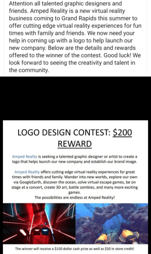 Bailey Jay, Community, and Family: Attention all talented graphic designers and  friends. Amped Reality is a new virtual reality  business coming to Grand Rapids this summer to  offer cutting edge virtual reality experiences for fun  times with family and friends. We now need your  help in coming up with a logo to help launch our  new company. Below are the details and rewards  offered to the winner of the contest. Good luck! We  look forward to seeing the creativity and talent in  the community  LOGO DESIGN CONTEST: $200  REWARD  Amped Reality is seeking a talented graphic designer or artist to create a  logo that helps launch our new company and establish our brand image.  Amped Reality offers cutting edge virtual reality experiences for great  times with friends and family. Wander into new worlds, explore our own  via GoogleEarth, discover the ocean, solve virtual escape games, be on  stage at a concert, create 3D art, battle zombies, and many more exciting  games  The possibilities are endless at Amped Reality!  The winner will receive a $150 dollar cash prize as well as $50 in store credit! Why recruit a designer when you can give out an entire $200 as a reward?