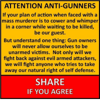 Memes, 🤖, and Mass: ATTENTION ANTI-GUNNERS  If your plan of action when faced with a  mass murderer is to cower and whimper  in a corner while waiting to be killed,  be our guest.  But understand one thing: Gun owners  will never allow ourselves to be  unarmed victims. Not only will we  fight back against evil armed attackers,  we will fight anyone who tries to take  away our natural right of self defense.  SHARE  IF YOU AGREE Dean James III%