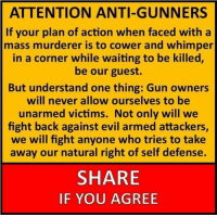 Memes, Evil, and Never: ATTENTION ANTI-GUNNERS  If your plan of action when faced with a  mass murderer is to cower and whimper  in a corner while waiting to be killed,  be our guest.  But understand one thing: Gun owners  will never allow ourselves to be  unarmed victims. Not only will we  fight back against evil armed attackers,  we will fight anyone who tries to take  away our natural right of self defense.  18  SHARE  IF YOU AGREE