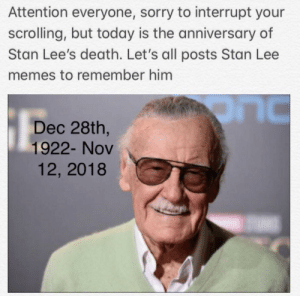 This put a smile in my face: Attention everyone, sorry to interrupt your  scrolling, but today is the anniversary of  Stan Lee's death. Let's all posts Stan Lee  memes to remember him  Dec 28th,  1922- Nov  LIC  12, 2018 This put a smile in my face