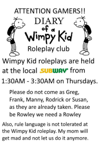 wimpy kid: ATTENTION GAMERS!!  DIARY  Wimpy Kid  Roleplay club  Wimpy Kid roleplays are held  1:30AM - 3:30AM on Thursdays.  Frank, Manny, Rodrick or Susan,  at the local SUBwAv from  Please do not come as Greg,  as they are already taken. Please  be Rowley we need a Rowley  Also, rule language is not tolerated at  the Wimpy Kid roleplay. My mom will  get mad and not let us do it anymore.