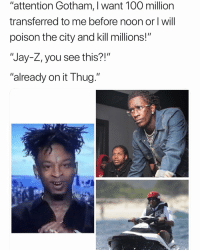"""Anaconda, Funny, and Jay: """"attention Gotham, I want 100 million  transferred to me before noon or l will  poison the city and kill millions!""""  """"Jay-Z, you see this?!""""  """"already on it Thug Jay Z look hilarious no matter what he doing 😂😂 👉🏽(via: cozydrugs-Twitter)"""