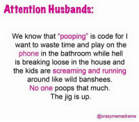 "jig: Attention Husbands  We know that  ""pooping"" is code for l  want to waste time and play on the  phone in the bathroom while hell  is breaking loose in the house and  the kids are screaming and running  around like wild banshees.  No one  poops that much  The jig is up  @crazy mamadrama"