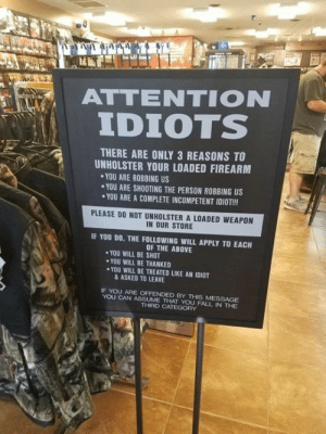 Is this sign a good idea or a bad idea?: ATTENTION  IDIOTS  , i  THERE ARE ONLY 3 REASONS TO  UNHOLSTER YOUR LOADED FIREARM  YOU ARE ROBBING US  YOU ARE SHOOTING THE PERSON ROBBING US  YOU ARE A COMPLETE INCOMPETENT IDIOT!!!  PLEASE DO NOT UNHOLSTER A LOADED WEAPON  IN OUR STORE  IF YOU DO, THE FOLLOWING WILL APPLY TO EACH  OF THE ABOVE  YOU WILL BE SHOT  YOU WILL BE THANKED  ·YOU WILL BE TREATED LIKE AN IDIOT  & ASKED TO LEAVE  IF YOU ARE OFFENDED BY THIS MESSAGE  YOU CAN ASSUME THAT YOU FALL IN THE  THIRD CATEGORY Is this sign a good idea or a bad idea?