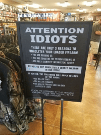 """Fall, Memes, and Http: ATTENTION  IDIOTS  THERE ARE ONLY 3 REASONS TO  UNHOLSTER YOUR LOADED FIREARM  YOU ARE ROBBING US  YOU ARE SHOOTING THE PERSON ROBBING US  .YOU ARE A COMPLETE INCOMPETENT IDIOT!!!  PLEASE D0 NOT UNHOLSTER A LOADED WEAPON  IN OUR STORE  IF YOU DO, THE FOLLOWING WILL APPLY TO EACH  OF THE ABOVE  .YOU WILL BE SHOT  YOU WILL BE THANKED  YOU WILL BE TREATED LIKE AN IDIOT  & ASKED TO LEAVE  IF YOU ARE OFFENDED BY THIS MESSAGE  YOU CAN ASSUME THAT YOU FALL IN THE  THIRD CATEGORY <p>Passive-aggressive via /r/memes <a href=""""http://ift.tt/2ARWYVl"""">http://ift.tt/2ARWYVl</a></p>"""