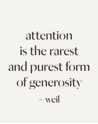 Attention, And, and Rarest: attention  is the rarest  and purest form  of generosit