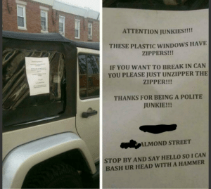 Funny, Head, and Hello: ATTENTION JUNKIES!!!!  THESE PLASTIC WINDOWS HAVE  ZIPPERS!!!  IF YOU WANT TO BREAK IN CAN  YOU PLEASE JUST UNZIPPER THE  ZIPPER!!!  THANKS FOR BEING A POLITE  JUNKIE!!!  ALMOND STREET  STOP BY AND SAY HELLO SO I CAN  BASH UR HEAD WITH A HAMMER Jeep owner in Philly asks neighborhood junkies to please be more careful when they break in via /r/funny https://ift.tt/2LMGqaw