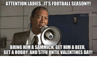 Beer, Football, and Nfl: ATTENTION LADIES. ITS FOOTBALL SEASON!!!  @NF  BRING HIM A SAMMICH, GET HIM A BEER,  GETAHOBBY AND STFU UNTIL VALENTINES DAY! Attention: Ladies