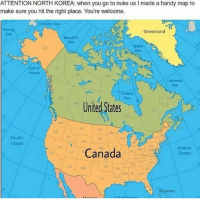 Memes, North Korea, and Alaska: ATTENTION NORTH KOREA: when you go to nuke us l made a handy map to  make sure you hit the right place. You're welcome.  hukchi Soan  Greenland  Soa  Beaufort  Baffin  Ulf of  Alaska  Labrado  Sea  Hudson  Bay  United States  Pacific  Ocean  Atlantic  Canada  Ocean  Az NM  amas