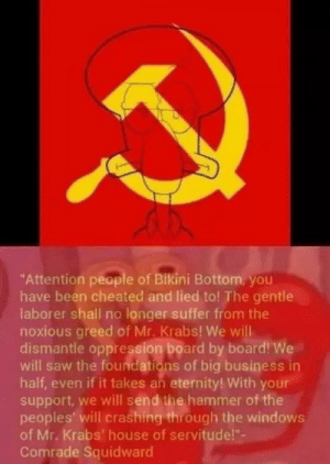 "Mr. Krabs, Saw, and Squidward: ""Attention people of Bikini Bottom, you  have been cheated and lied to! The gentle  laborer shall no longer suffer from the  noxious greed of Mr. Krabs! We will  dismantle oppression board by board! We  will saw the foundations of big business in  half, even if it takes an eternity! With your  support, we will send the hammer of the  peoples' will crashing through the windows  of Mr. Krabs' house of servitude!""-  Comrade Squidward Whats that guy talking about? Idk but he has a megaphone."