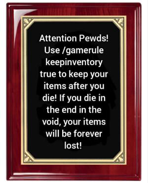 True, Lost, and Forever: Attention Pewds!  |Use /gamerule  keepinventory  true to keep your  items after you  die! If you die in  the end in the  void, your items  will be forever  lost! Let him know!