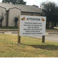<p>Sign in front of my town's Elementary School.</p>: ATTENTION  PLEASE BE AWARE THAT  THE STAFF AT MEDINA ISD  MAY BE ARMED  AND WILL USE WHATEVER  FORCE IS NECESSARY  TO PROTECT OUR STUDENTS <p>Sign in front of my town's Elementary School.</p>