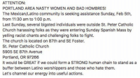 "PDX READ & SHARE THIS! A group of four men were harassing people at St. Peter Catholic Church, saying they were going to hell and menacing the churchgoers. That was last Sunday, according to my friend on Facebook. Tomorrow, they're having service again, and if the harassers (pretty sure they were the ""Bible Believers"" group) come back, supporters could literally stand between the bigots and the people who just want to pray. Don't leave your activism at the Women's March. Let's show up for the Mexican-Latinx community tomorrow! {Image text: ""ATTENTION: PORTLAND AREA NASTY WOMEN AND BAD HOMBRES! The Mexican-Latino community is seeking assistance Sunday, Feb 5th, from 11:30 am to 1:00 p.m. Last Sunday, several bigoted individuals were outside St. Peter Catholic Church harassing folks as they were entering Sunday Spanish Mass by yelling racist chants and challenging folks to fight. The church is located on 87th and SE Foster. St. Peter Catholic Church 5905 SE 87th Avenue Portland, OR 97266 It would be GREAT if we could form a STRONG human chain to stand as a buffer between Latino worshippers and those who hate them. Let's channel our energy into useful actions. COPY AND SHARE PLEASE."" pdx portland portlandoregon pnw nastywomengetshitdone nwgsd nastywoman nastwomen badhombre badhombres portlandwomensmarch oregon pnwonderland northwest pnwcollective thatpnwlife portlandia traveloregon portlandactivism latinx portlandpride pdxpride timbers portlandtimbers portlandfood portlandsnow instadaily: ATTENTION:  PORTLAND AREA NASTY WOMEN AND BAD HOMBRES!  The Mexican/Latino community is seeking assistance Sunday, Feb 5th,  from 11:30 am to 1:00 p.m.  Last Sunday, several bigoted individuals were outside St. Peter Catholic  Church harassing folks as they were entering Sunday Spanish Mass by  yelling racist chants and challenging folks to fight.  The church is located on 87th and SE Foster.  St. Peter Catholic Church  5905 SE 87th Avenue  Portland, OR 97266  It would be GREAT if we could form a STRONG human chain to stand as a  buffer between Latino worshippers and those who hate them.  Let's channel our energy into useful actions. PDX READ & SHARE THIS! A group of four men were harassing people at St. Peter Catholic Church, saying they were going to hell and menacing the churchgoers. That was last Sunday, according to my friend on Facebook. Tomorrow, they're having service again, and if the harassers (pretty sure they were the ""Bible Believers"" group) come back, supporters could literally stand between the bigots and the people who just want to pray. Don't leave your activism at the Women's March. Let's show up for the Mexican-Latinx community tomorrow! {Image text: ""ATTENTION: PORTLAND AREA NASTY WOMEN AND BAD HOMBRES! The Mexican-Latino community is seeking assistance Sunday, Feb 5th, from 11:30 am to 1:00 p.m. Last Sunday, several bigoted individuals were outside St. Peter Catholic Church harassing folks as they were entering Sunday Spanish Mass by yelling racist chants and challenging folks to fight. The church is located on 87th and SE Foster. St. Peter Catholic Church 5905 SE 87th Avenue Portland, OR 97266 It would be GREAT if we could form a STRONG human chain to stand as a buffer between Latino worshippers and those who hate them. Let's channel our energy into useful actions. COPY AND SHARE PLEASE."" pdx portland portlandoregon pnw nastywomengetshitdone nwgsd nastywoman nastwomen badhombre badhombres portlandwomensmarch oregon pnwonderland northwest pnwcollective thatpnwlife portlandia traveloregon portlandactivism latinx portlandpride pdxpride timbers portlandtimbers portlandfood portlandsnow instadaily"